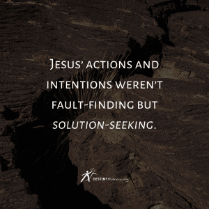 Jesus' actions and intentions weren't fault-finding but solution-seeking.